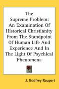 The Supreme Problem: An Examination of Historical Christianity from the Standpoint of Human Life and Experience and in the Light of Psychic