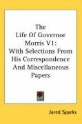 The Life of Governor Morris V1: With Selections from His Correspondence and Miscellaneous Papers: 1