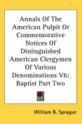 Annals of the American Pulpit or Commemorative Notices of Distinguished American Clergymen of Various Denominations V6: Baptist Part Two