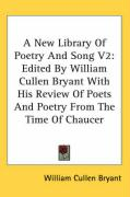 A New Library of Poetry and Song V2: Edited by William Cullen Bryant with His Review of Poets and Poetry from the Time of Chaucer