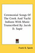 Ceremonial Songs of the Creek and Yuchi Indians with Music Transcribed by Jacob D. Sapir