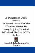 A Dissertation Upon Parties: In Several Letters to Caleb D'Anvers Written by Henry St. John, to Which Is Prefixed the Life of the Author