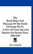 The Royal Dukes and Princesses of the Family of George III V1: A View of Court Life and Manners for Seventy Years, 1760-1830: 1