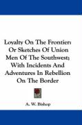 Loyalty on the Frontier: Or Sketches of Union Men of the Southwest; With Incidents and Adventures in Rebellion on the Border