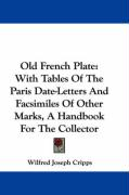 Old French Plate: With Tables of the Paris Date-Letters and Facsimiles of Other Marks, a Handbook for the Collector