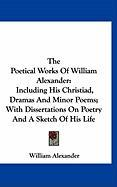 The Poetical Works of William Alexander: Including His Christiad, Dramas and Minor Poems; With Dissertations on Poetry and a Sketch of His Life