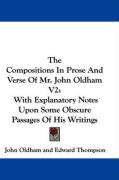 The Compositions in Prose and Verse of Mr. John Oldham V2: With Explanatory Notes Upon Some Obscure Passages of His Writings
