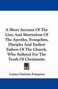 A   Short Account of the Lives and Martyrdom of the Apostles, Evangelists, Disciples and Earliest Fathers of the Church, Who Suffered for the Truth of