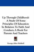 Up Through Childhood: A Study of Some Principles of Education in Relation to Faith and Conduct; A Book for Parents and Teachers