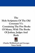 The Holy Scriptures of the Old Covenant V1: Containing the Five Books of Moses, with the Books of Joshua, Judges and Ruth