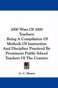 1000 Ways of 1000 Teachers: Being a Compilation of Methods of Instruction and Discipline Practiced by Prominent Public School Teachers of the Coun