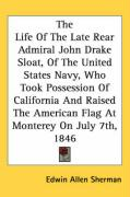 The Life of the Late Rear Admiral John Drake Sloat, of the United States Navy, Who Took Possession of California and Raised the American Flag at Monte