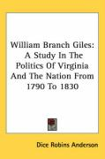 William Branch Giles: A Study in the Politics of Virginia and the Nation from 1790 to 1830