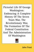 Pictorial Life of George Washington: Embracing a Complete History of the Seven Years War, the Revolutionary War, the Formation of the Federal Constitu