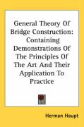 General Theory of Bridge Construction: Containing Demonstrations of the Principles of the Art and Their Application to Practice