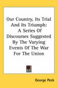 Our Country, Its Trial and Its Triumph: A Series of Discourses Suggested by the Varying Events of the War for the Union