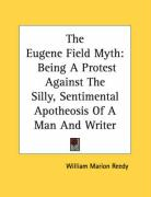 The Eugene Field Myth: Being a Protest Against the Silly, Sentimental Apotheosis of a Man and Writer