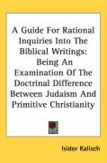 A  Guide for Rational Inquiries Into the Biblical Writings: Being an Examination of the Doctrinal Difference Between Judaism and Primitive Christiani