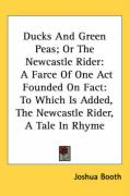 Ducks and Green Peas; Or the Newcastle Rider: A Farce of One Act Founded on Fact: To Which Is Added, the Newcastle Rider, a Tale in Rhyme