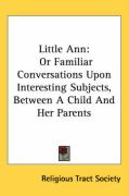 Little Ann: Or Familiar Conversations Upon Interesting Subjects, Between a Child and Her Parents