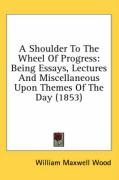 A Shoulder to the Wheel of Progress: Being Essays, Lectures and Miscellaneous Upon Themes of the Day (1853)