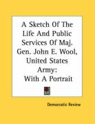 A Sketch of the Life and Public Services of Maj. Gen. John E. Wool, United States Army: With a Portrait