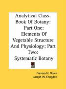 Analytical Class-Book of Botany: Part One: Elements of Vegetable Structure and Physiology; Part Two: Systematic Botany