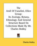 The Atoll of Funafuti, Ellice Group: Its Zoology, Botany, Ethnology and General Structure Based on Collections Made by Mr. Charles Hedley