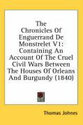 The Chronicles of Enguerrand de Monstrelet V1: Containing an Account of the Cruel Civil Wars Between the Houses of Orleans and Burgundy (1840)