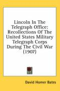 Lincoln in the Telegraph Office: Recollections of the United States Military Telegraph Corps During the Civil War (1907)