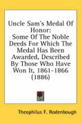 Uncle Sam's Medal of Honor: Some of the Noble Deeds for Which the Medal Has Been Awarded, Described by Those Who Have Won It, 1861-1866 (1886)