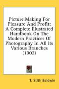 Picture Making for Pleasure and Profit: A Complete Illustrated Handbook on the Modern Practices of Photography in All Its Various Branches (1902)