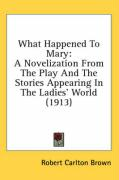 What Happened to Mary: A Novelization from the Play and the Stories Appearing in the Ladies' World (1913)