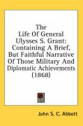 The Life of General Ulysses S. Grant: Containing a Brief, But Faithful Narrative of Those Military and Diplomatic Achievements (1868)