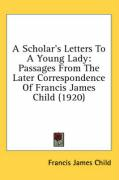 A Scholar's Letters to a Young Lady: Passages from the Later Correspondence of Francis James Child (1920)
