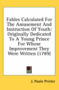 Fables Calculated for the Amusement and Instruction of Youth: Originally Dedicated to a Young Prince for Whose Improvement They Were Written (1789)