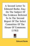 A  Second Letter to Edmund Burke, Esq.: On the Subject of the Evidence Referred to in the Second Report of the Select Committee of the House of Commo