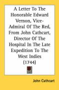 A  Letter to the Honorable Edward Vernon, Vice-Admiral of the Red, from John Cathcart, Director of the Hospital in the Late Expedition to the West In