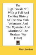 The High Private V1: With a Full and Exciting History of the New York Volunteers and the Mysteries and Miseries of the Mexican War (1848)