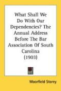 What Shall We Do with Our Dependencies? the Annual Address Before the Bar Association of South Carolina (1903)