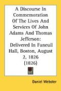 A Discourse in Commemoration of the Lives and Services of John Adams and Thomas Jefferson: Delivered in Faneuil Hall, Boston, August 2, 1826 (1826)