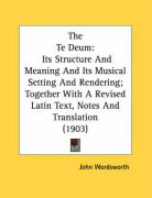 The Te Deum: Its Structure and Meaning and Its Musical Setting and Rendering; Together with a Revised Latin Text, Notes and Transla