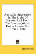 Apostolic Succession in the Light of History and Fact: The Congregational Union Lecture for 1897 (1898)