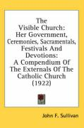 The Visible Church: Her Government, Ceremonies, Sacramentals, Festivals and Devotions: A Compendium of the Externals of the Catholic Churc