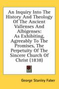 An Inquiry Into the History and Theology of the Ancient Vallenses and Albigenses: As Exhibiting, Agreeably to the Promises, the Perpetuity of the Sin