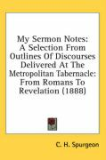 My Sermon Notes: A Selection from Outlines of Discourses Delivered at the Metropolitan Tabernacle: From Romans to Revelation (1888)