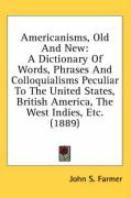 Americanisms, Old and New: A Dictionary of Words, Phrases and Colloquialisms Peculiar to the United States, British America, the West Indies, Etc