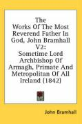 The Works of the Most Reverend Father in God, John Bramhall V2: Sometime Lord Archbishop of Armagh, Primate and Metropolitan of All Ireland (1842)
