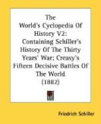 The World's Cyclopedia of History V2: Containing Schiller's History of the Thirty Years' War; Creasy's Fifteen Decisive Battles of the World (1882)