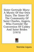 Sister Gertrude Mary: A Mystic of Our Own Days; The Sister of the Community of Saint Charles, Angers, Who Foretold the Conversion of Caldey